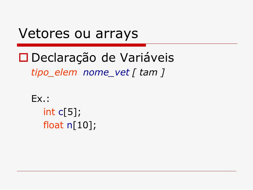 Vetores ou arrays Declaração de Variáveis tipo_elem nome_vet [ tam ]